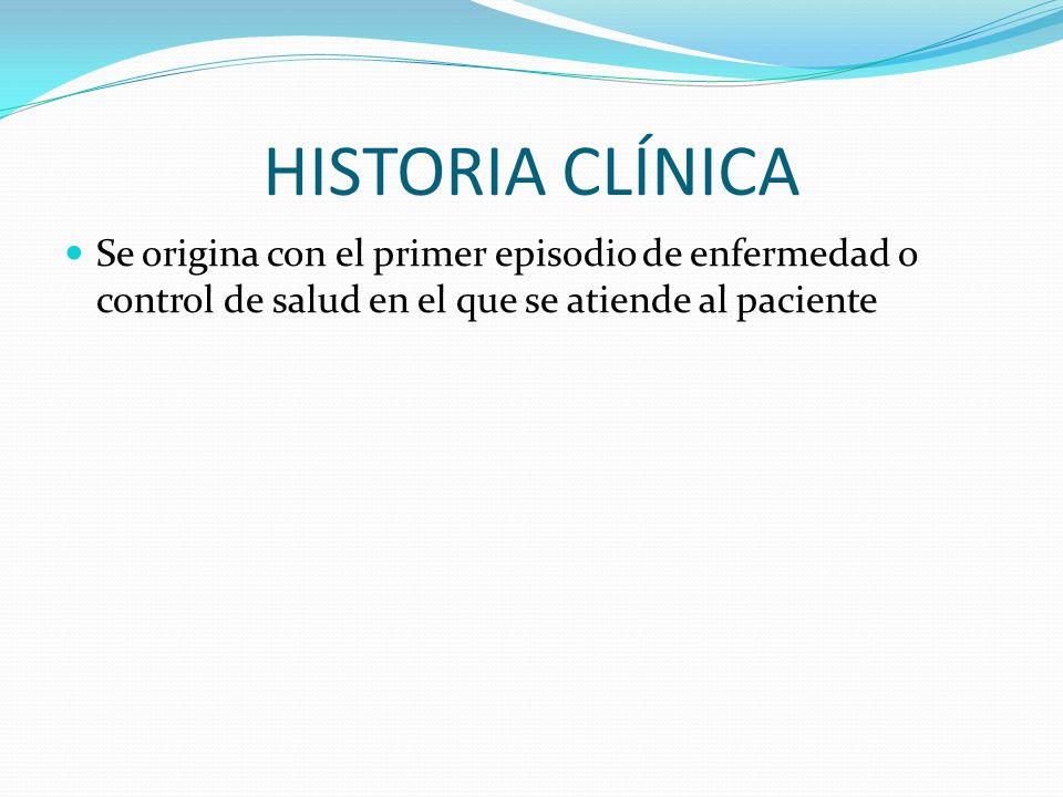HISTORIA CLÍNICA Se origina con el primer episodio de enfermedad o control de salud en el que se atiende al paciente.