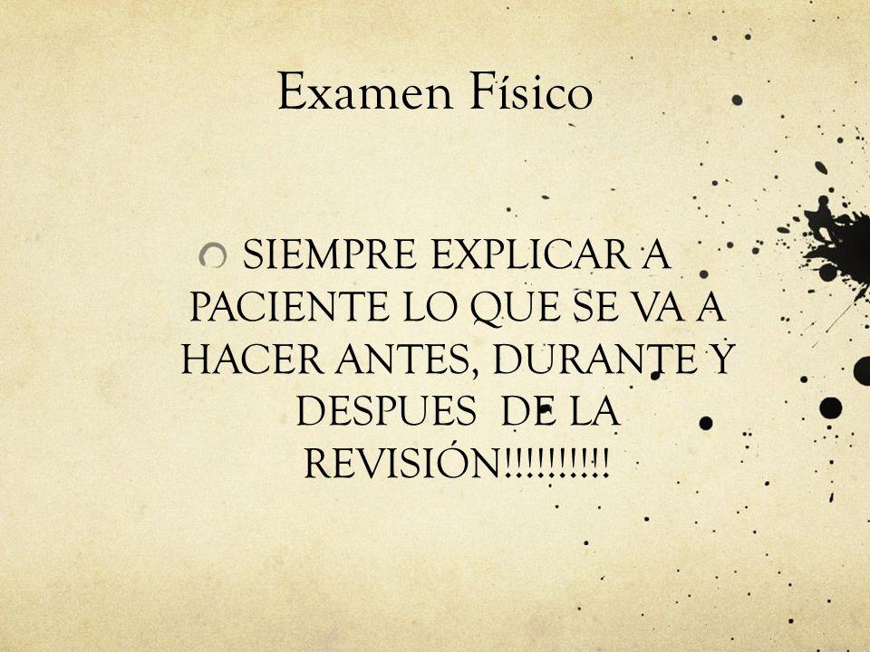 Examen Físico SIEMPRE EXPLICAR A PACIENTE LO QUE SE VA A HACER ANTES, DURANTE Y DESPUES DE LA REVISIÓN!!!!!!!!!!