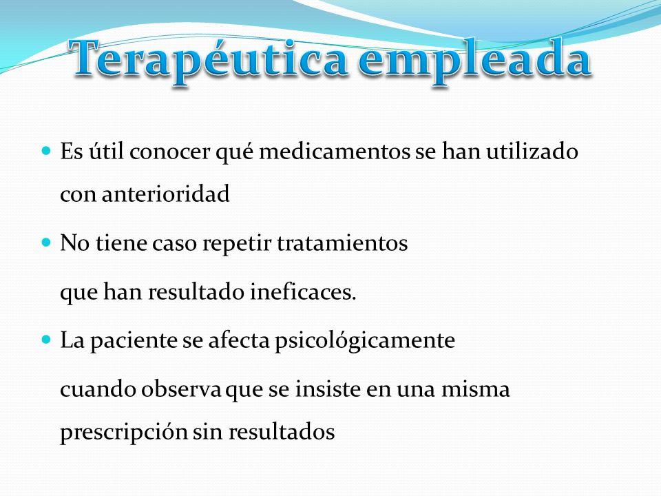 Terapéutica empleada Es útil conocer qué medicamentos se han utilizado con anterioridad. No tiene caso repetir tratamientos.