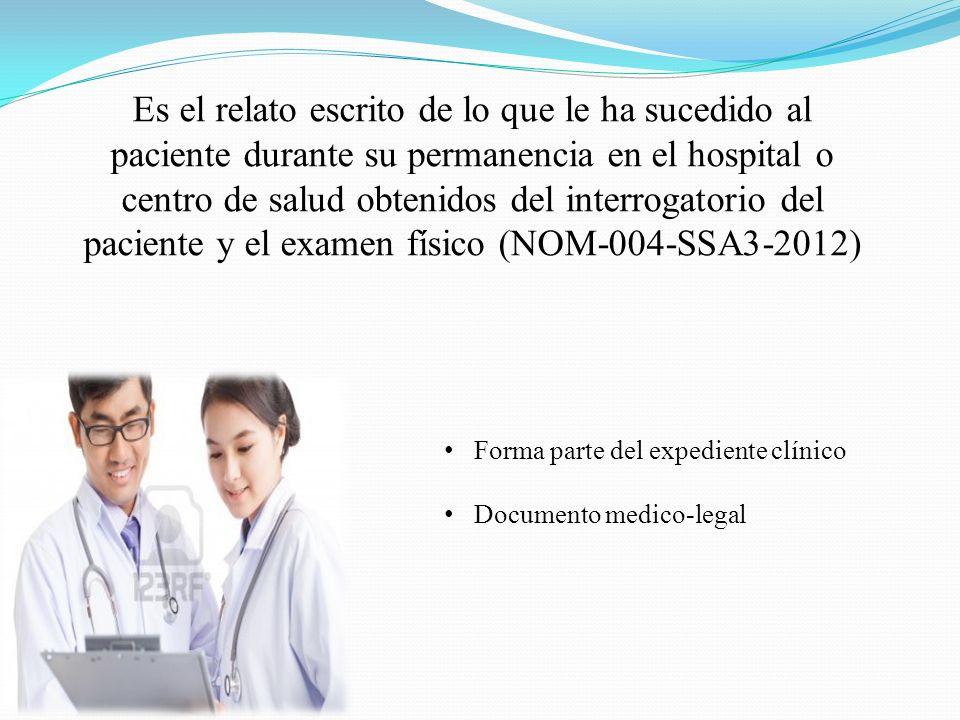 Es el relato escrito de lo que le ha sucedido al paciente durante su permanencia en el hospital o centro de salud obtenidos del interrogatorio del paciente y el examen físico (NOM-004-SSA3-2012)