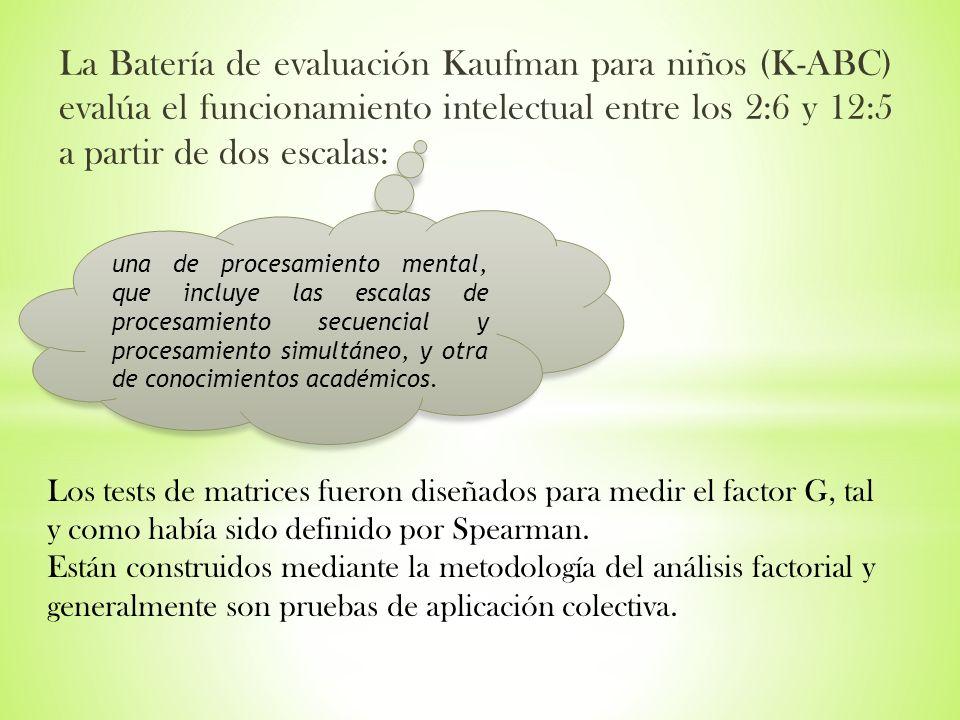 La Batería de evaluación Kaufman para niños (K-ABC) evalúa el funcionamiento intelectual entre los 2:6 y 12:5 a partir de dos escalas: