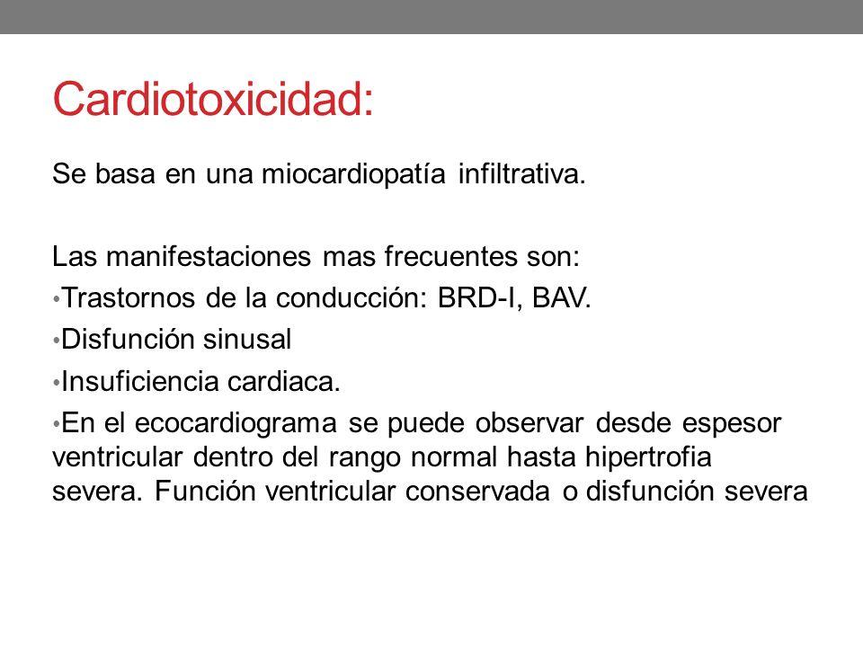 Cardiotoxicidad: Se basa en una miocardiopatía infiltrativa.