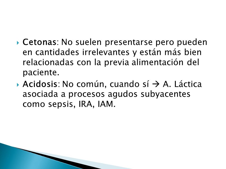 Cetonas: No suelen presentarse pero pueden en cantidades irrelevantes y están más bien relacionadas con la previa alimentación del paciente.