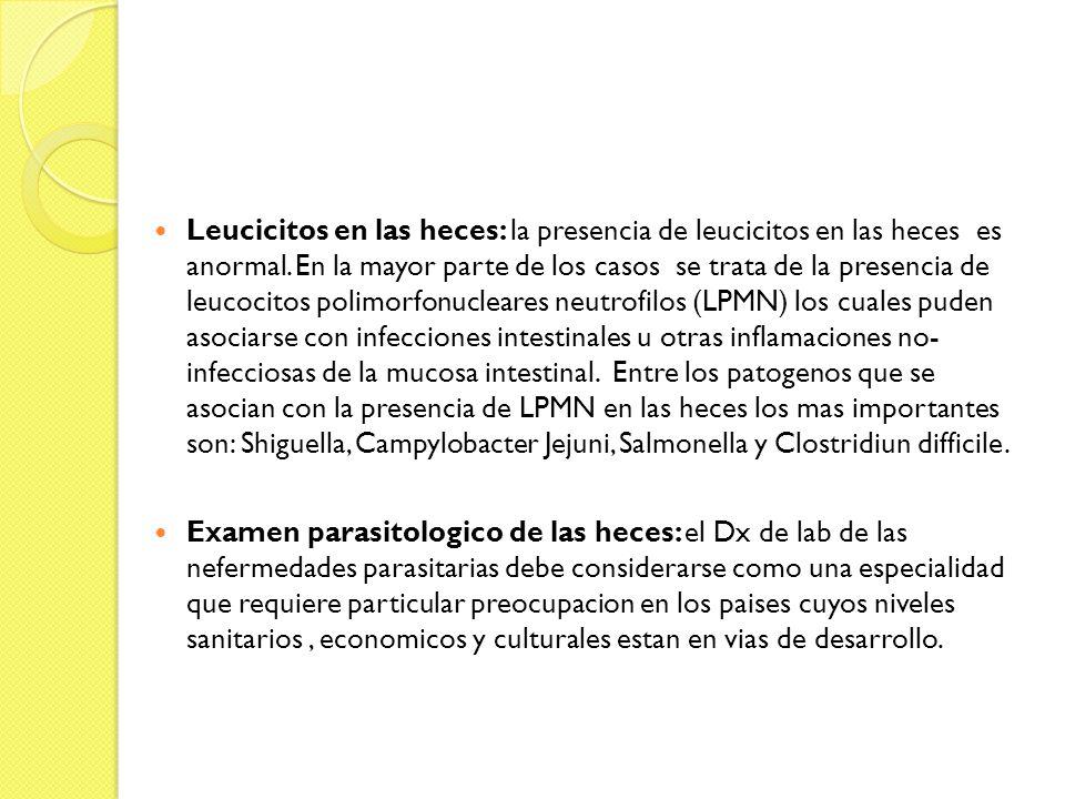 Leucicitos en las heces: la presencia de leucicitos en las heces es anormal. En la mayor parte de los casos se trata de la presencia de leucocitos polimorfonucleares neutrofilos (LPMN) los cuales puden asociarse con infecciones intestinales u otras inflamaciones no- infecciosas de la mucosa intestinal. Entre los patogenos que se asocian con la presencia de LPMN en las heces los mas importantes son: Shiguella, Campylobacter Jejuni, Salmonella y Clostridiun difficile.