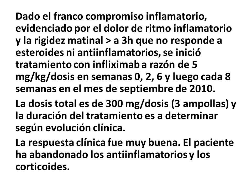 Dado el franco compromiso inflamatorio, evidenciado por el dolor de ritmo inflamatorio y la rigidez matinal > a 3h que no responde a esteroides ni antiinflamatorios, se inició tratamiento con infliximab a razón de 5 mg/kg/dosis en semanas 0, 2, 6 y luego cada 8 semanas en el mes de septiembre de 2010.