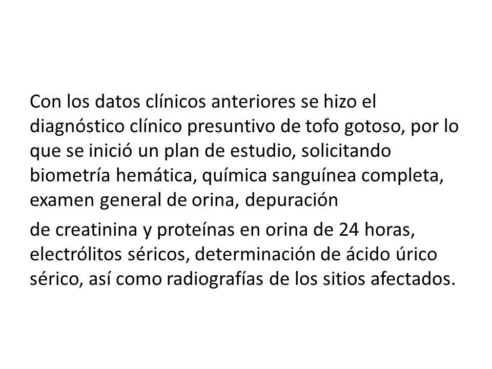 Con los datos clínicos anteriores se hizo el diagnóstico clínico presuntivo de tofo gotoso, por lo que se inició un plan de estudio, solicitando biometría hemática, química sanguínea completa, examen general de orina, depuración