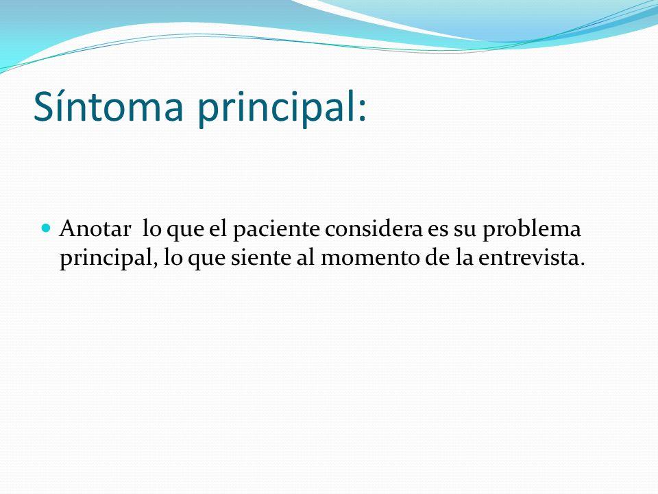Síntoma principal: Anotar lo que el paciente considera es su problema principal, lo que siente al momento de la entrevista.