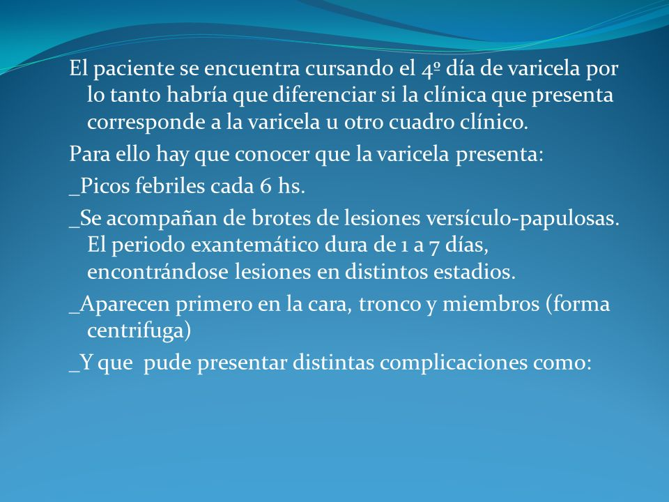 El paciente se encuentra cursando el 4º día de varicela por lo tanto habría que diferenciar si la clínica que presenta corresponde a la varicela u otro cuadro clínico.