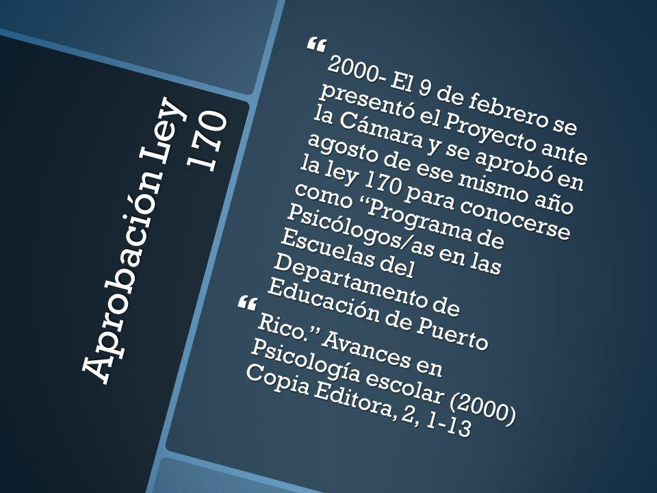2000- El 9 de febrero se presentó el Proyecto ante la Cámara y se aprobó en agosto de ese mismo año la ley 170 para conocerse como Programa de Psicólogos/as en las Escuelas del Departamento de Educación de Puerto