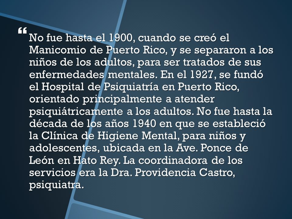 No fue hasta el 1900, cuando se creó el Manicomio de Puerto Rico, y se separaron a los niños de los adultos, para ser tratados de sus enfermedades mentales.