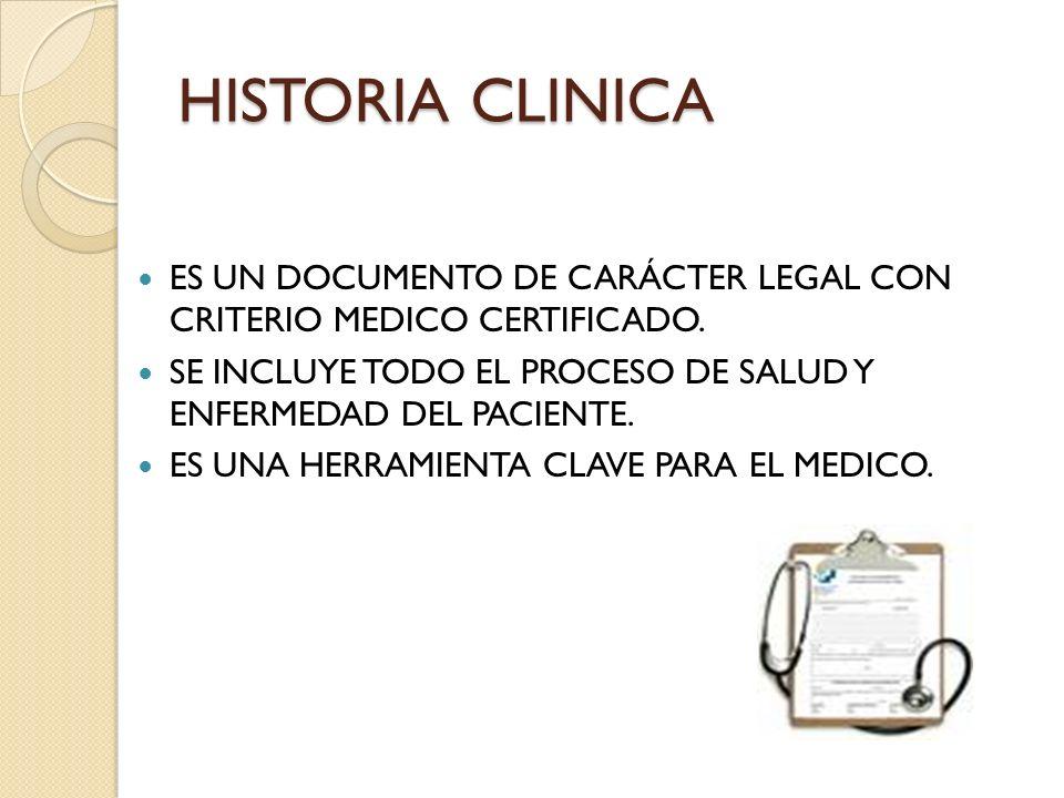 HISTORIA CLINICA ES UN DOCUMENTO DE CARÁCTER LEGAL CON CRITERIO MEDICO CERTIFICADO. SE INCLUYE TODO EL PROCESO DE SALUD Y ENFERMEDAD DEL PACIENTE.