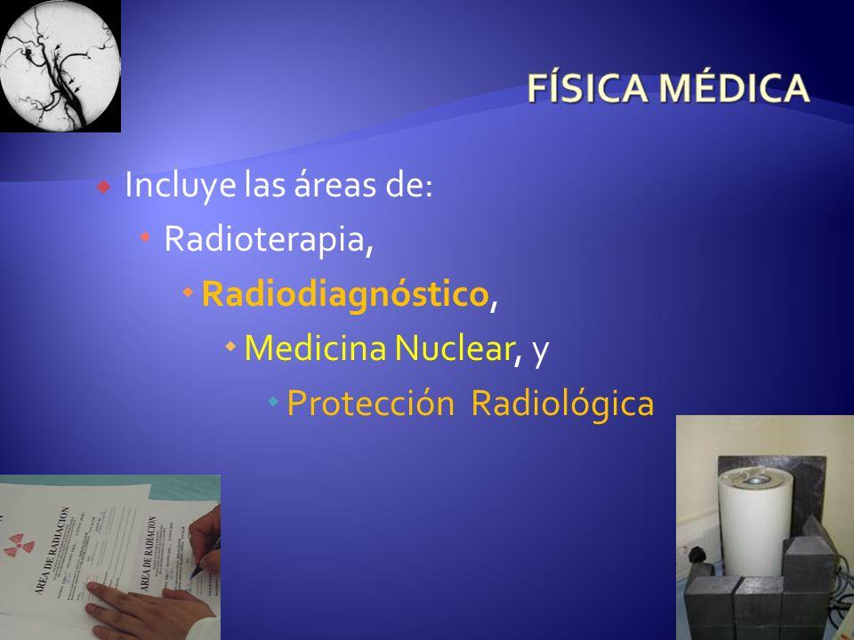 FÍSICA MÉDICA Incluye las áreas de: Radioterapia, Radiodiagnóstico,