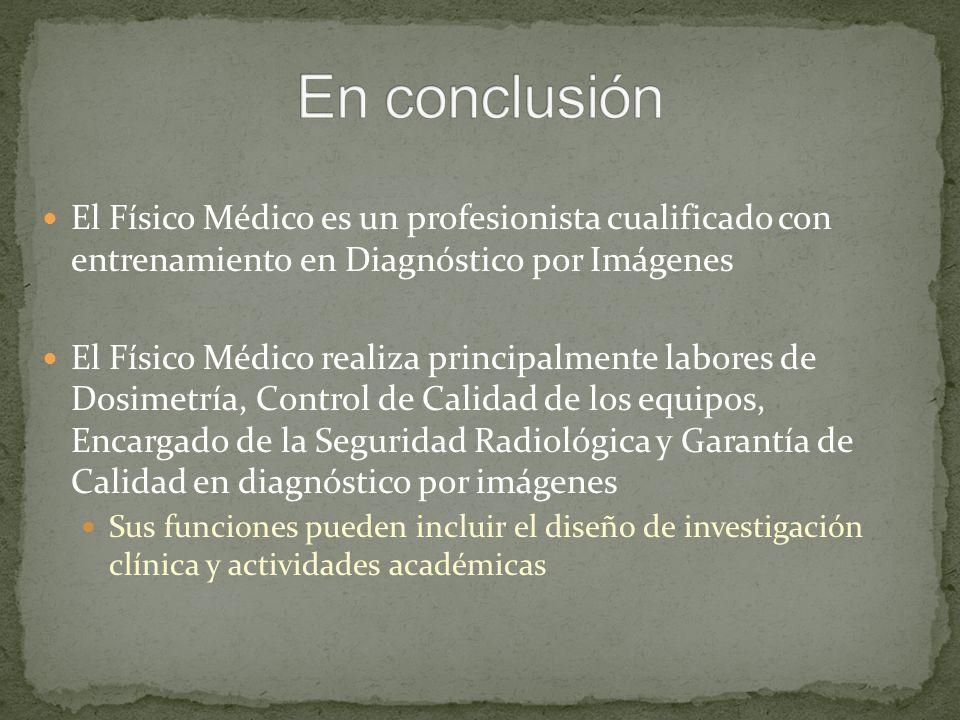 En conclusión El Físico Médico es un profesionista cualificado con entrenamiento en Diagnóstico por Imágenes.