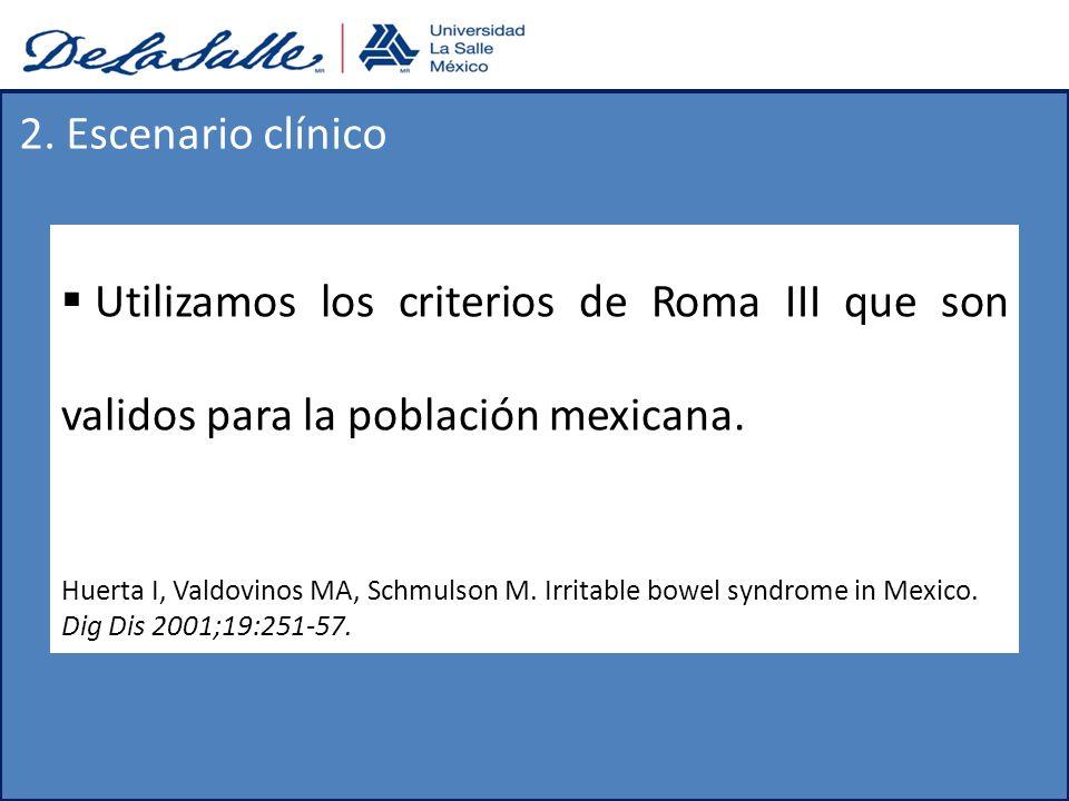 2. Escenario clínico Utilizamos los criterios de Roma III que son validos para la población mexicana.