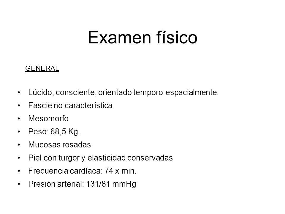 Examen físico Lúcido, consciente, orientado temporo-espacialmente.