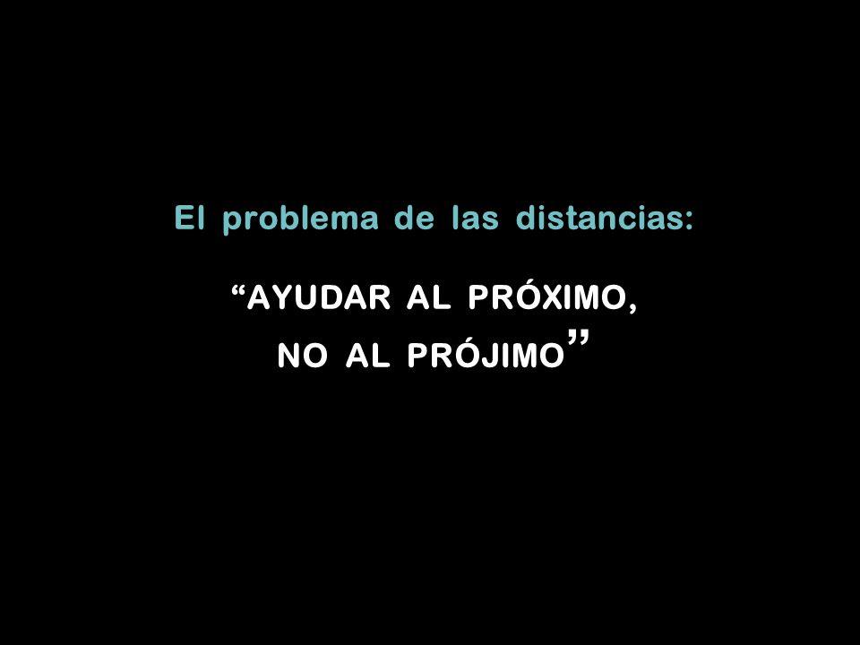 El problema de las distancias: AYUDAR AL PRÓXIMO, NO AL PRÓJIMO
