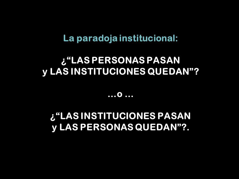 La paradoja institucional: ¿ LAS PERSONAS PASAN y LAS INSTITUCIONES QUEDAN .