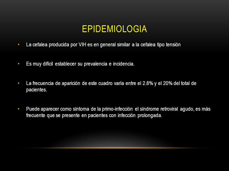 epidemiologia La cefalea producida por VIH es en general similar a la cefalea tipo tensión. Es muy difícil establecer su prevalencia e incidencia.