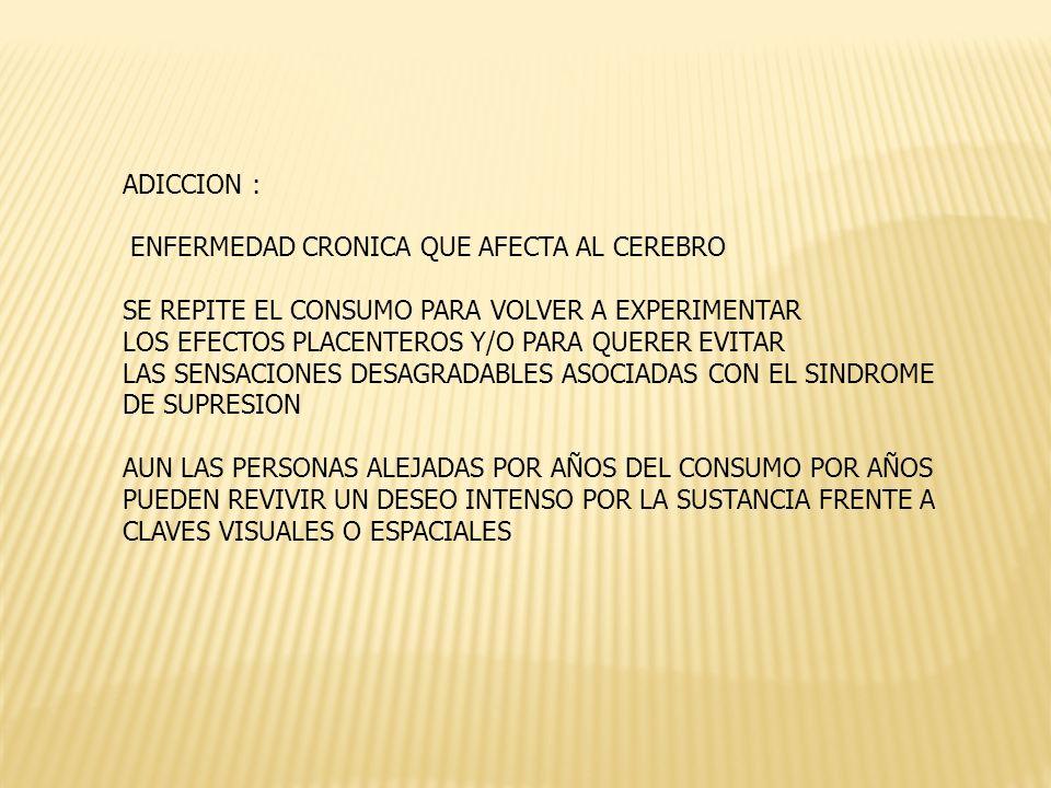 ADICCION : ENFERMEDAD CRONICA QUE AFECTA AL CEREBRO. SE REPITE EL CONSUMO PARA VOLVER A EXPERIMENTAR.