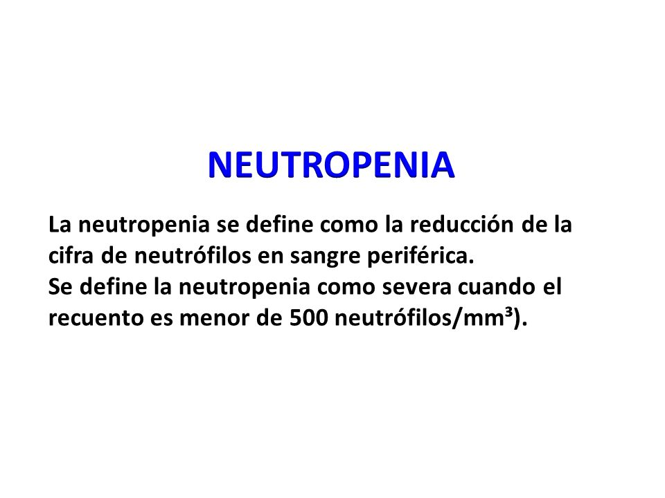 NEUTROPENIA La neutropenia se define como la reducción de la cifra de neutrófilos en sangre periférica.
