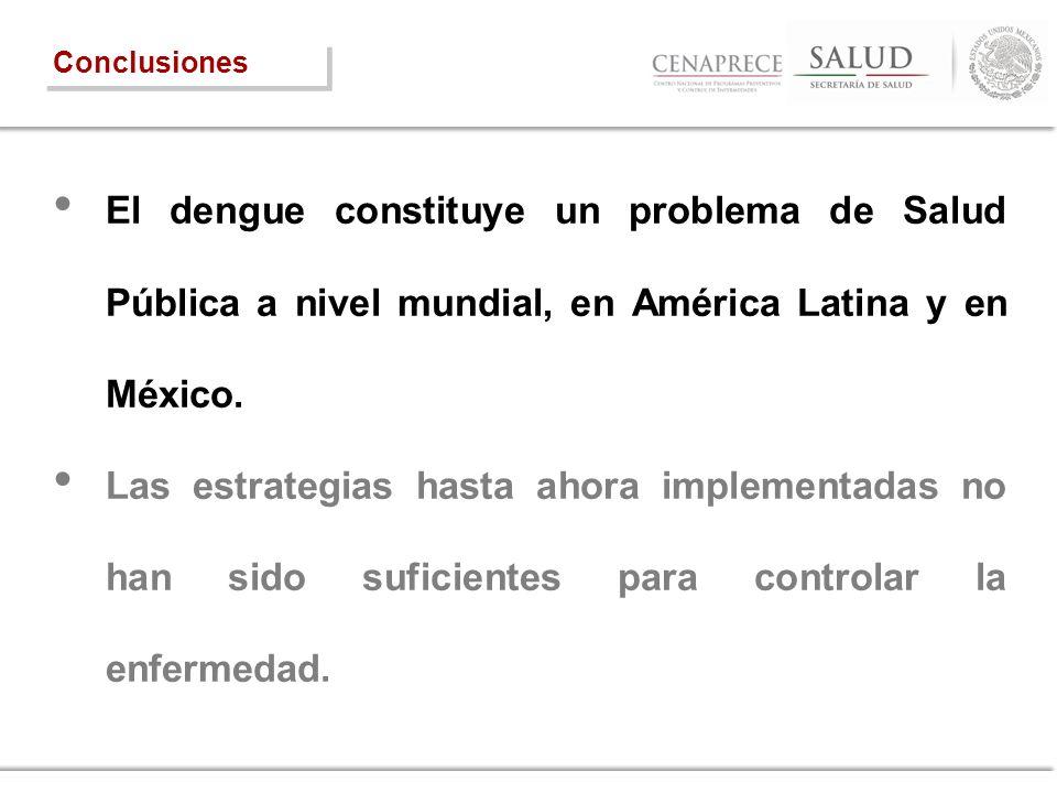Conclusiones El dengue constituye un problema de Salud Pública a nivel mundial, en América Latina y en México.