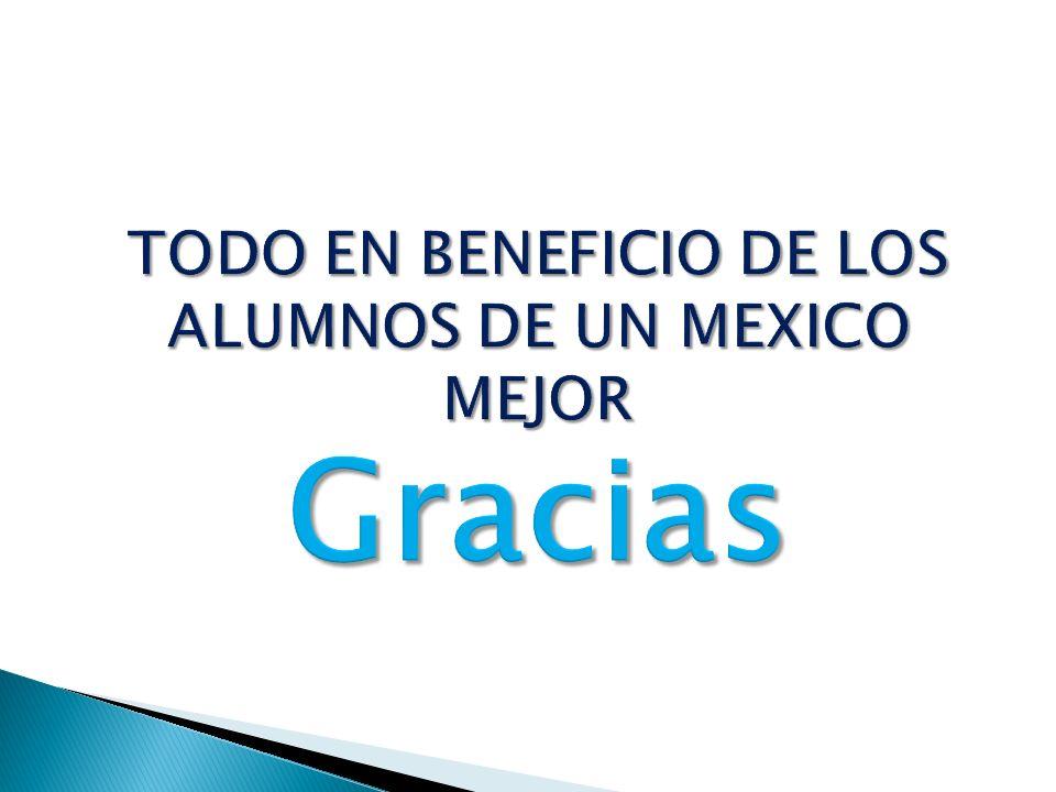 TODO EN BENEFICIO DE LOS ALUMNOS DE UN MEXICO MEJOR Gracias