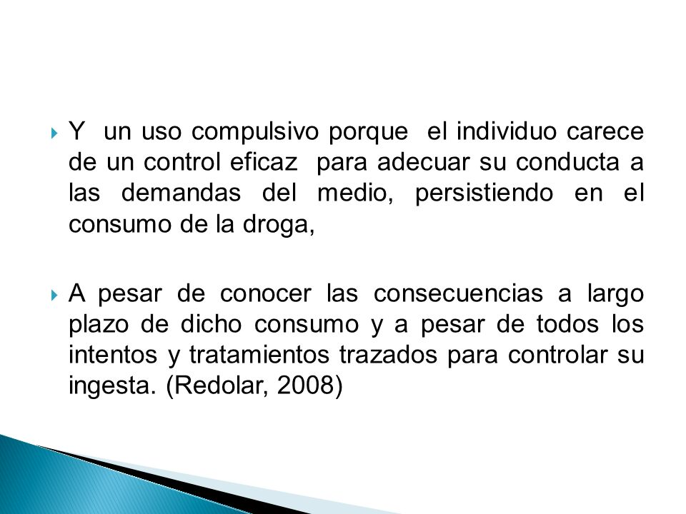 Y un uso compulsivo porque el individuo carece de un control eficaz para adecuar su conducta a las demandas del medio, persistiendo en el consumo de la droga,