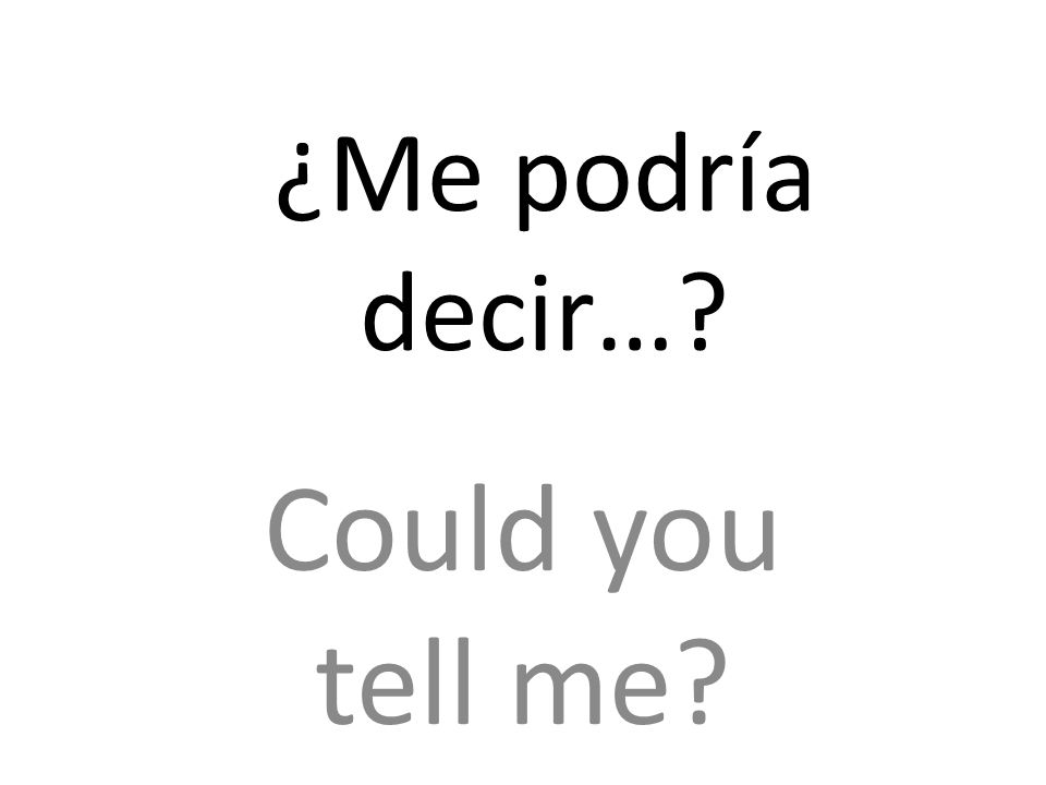 ¿Me podría decir… Could you tell me