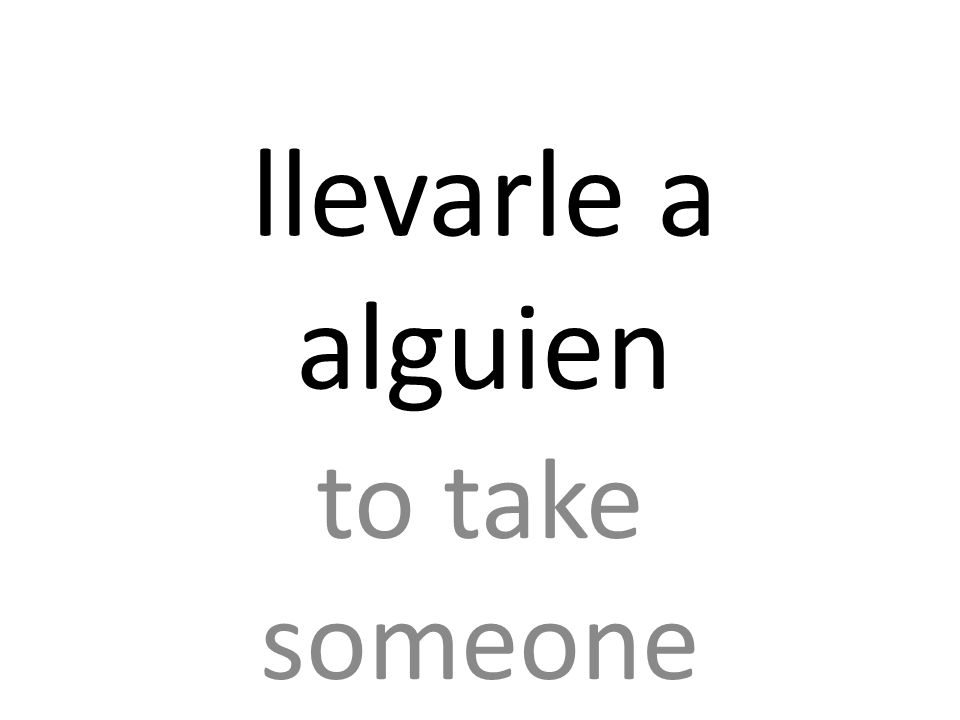 llevarle a alguien to take someone
