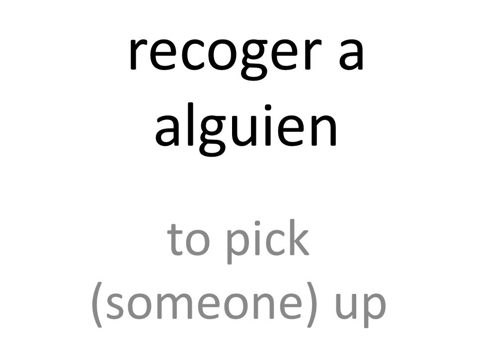 recoger a alguien to pick (someone) up