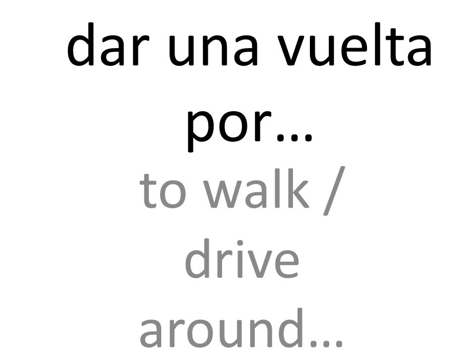 dar una vuelta por… to walk / drive around…