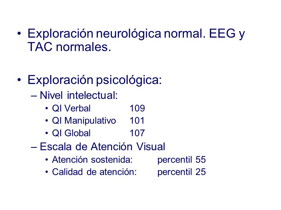 Exploración neurológica normal. EEG y TAC normales.