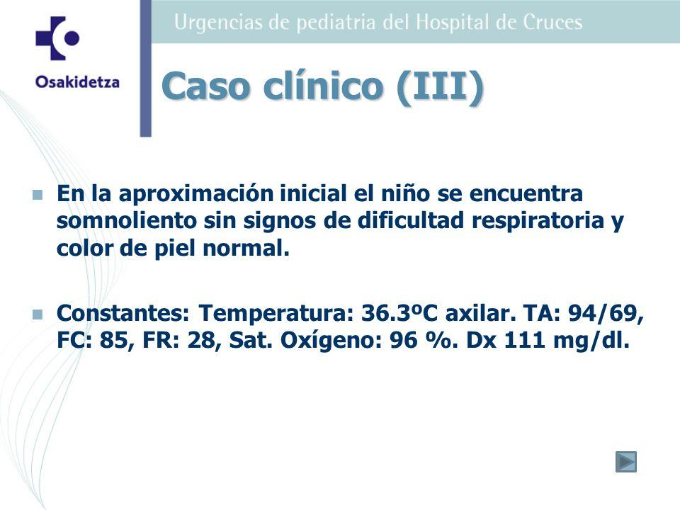 Caso clínico (III) En la aproximación inicial el niño se encuentra somnoliento sin signos de dificultad respiratoria y color de piel normal.