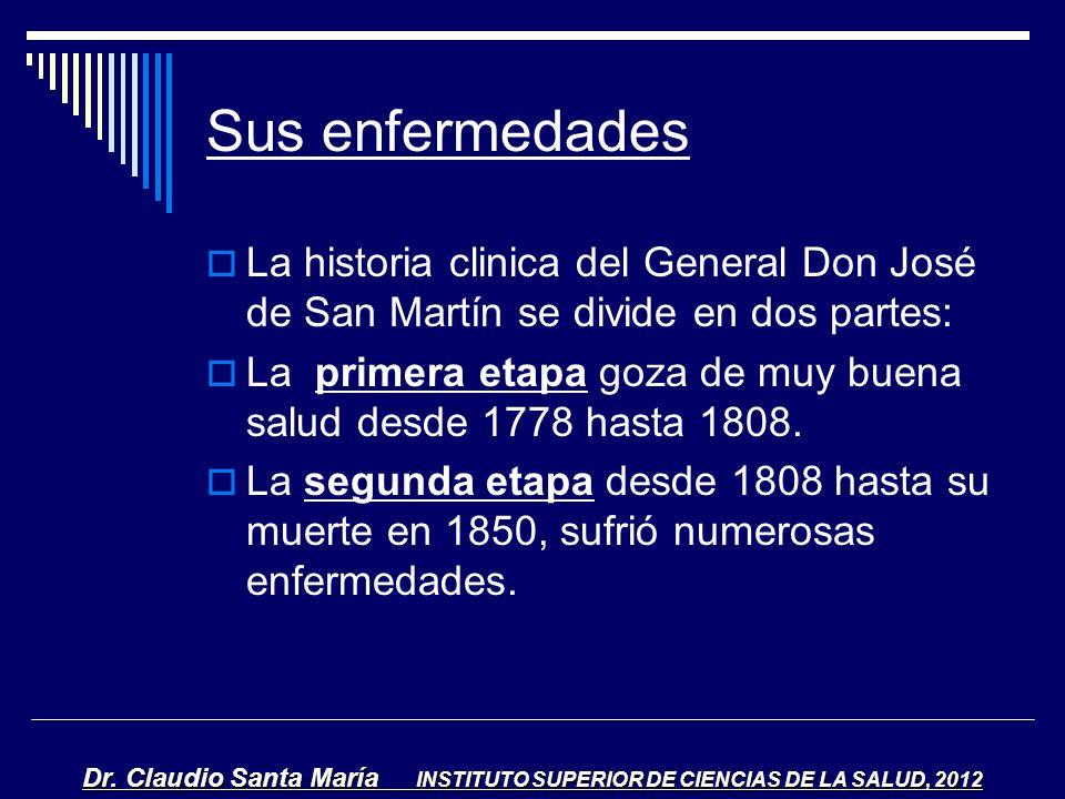 Sus enfermedades La historia clinica del General Don José de San Martín se divide en dos partes: