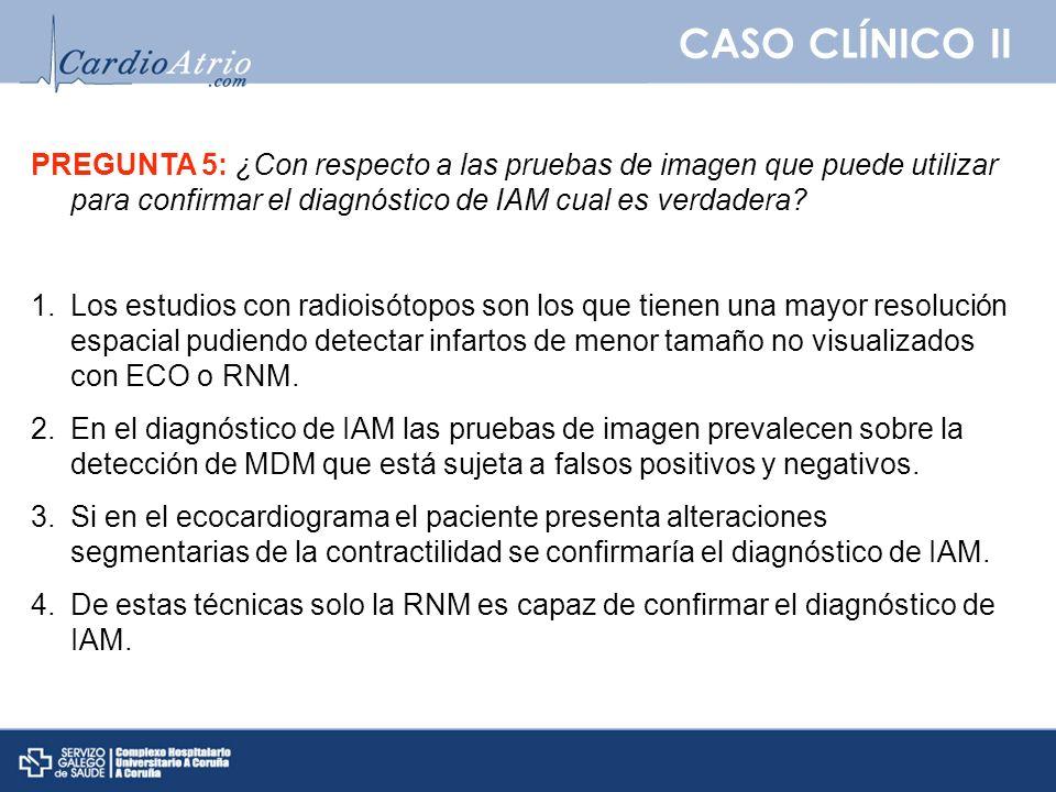 CASO CLÍNICO II PREGUNTA 5: ¿Con respecto a las pruebas de imagen que puede utilizar para confirmar el diagnóstico de IAM cual es verdadera