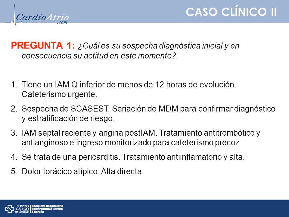 CASO CLÍNICO II PREGUNTA 1: ¿Cuál es su sospecha diagnóstica inicial y en consecuencia su actitud en este momento .