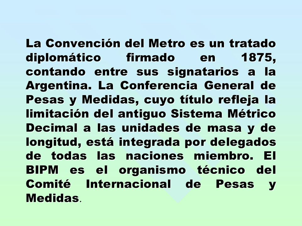 La Convención del Metro es un tratado diplomático firmado en 1875, contando entre sus signatarios a la Argentina.