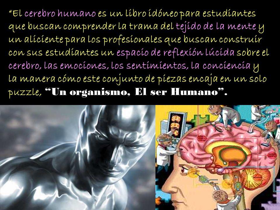 El cerebro humano es un libro idóneo para estudiantes que buscan comprender la trama del tejido de la mente y un aliciente para los profesionales que buscan construir con sus estudiantes un espacio de reflexión lúcida sobre el cerebro, las emociones, los sentimientos, la conciencia y la manera cómo este conjunto de piezas encaja en un solo puzzle, Un organismo, El ser Humano .