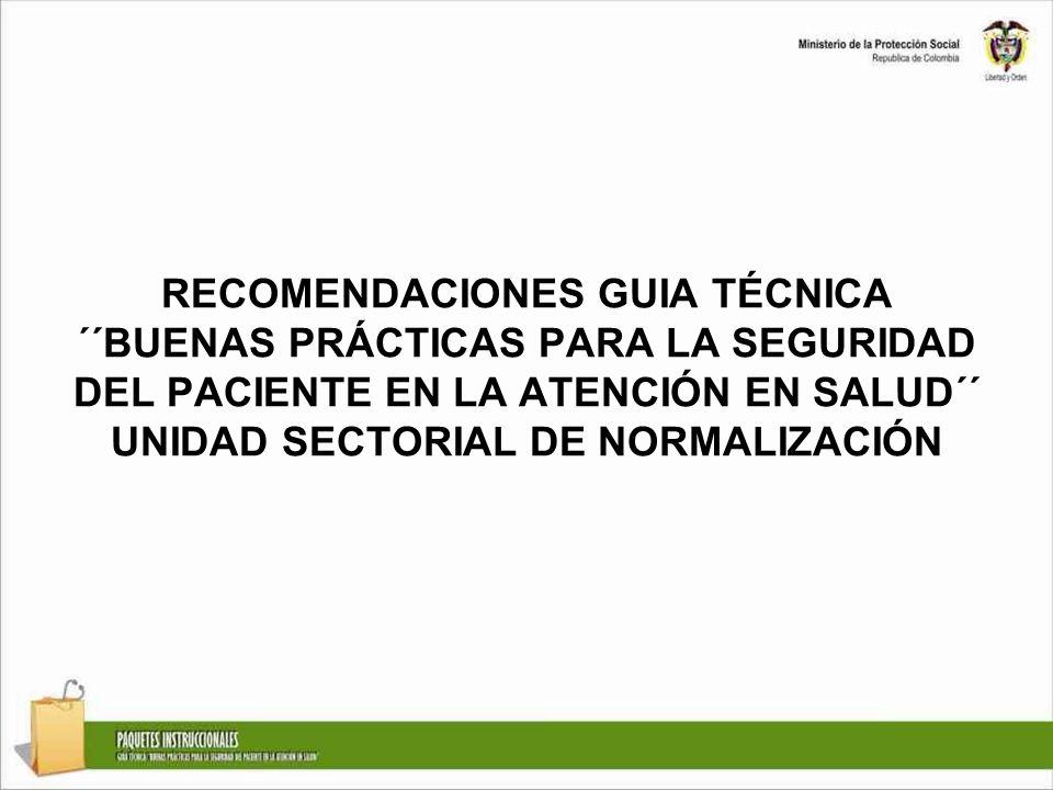 RECOMENDACIONES GUIA TÉCNICA ´´BUENAS PRÁCTICAS PARA LA SEGURIDAD DEL PACIENTE EN LA ATENCIÓN EN SALUD´´ UNIDAD SECTORIAL DE NORMALIZACIÓN