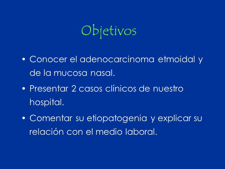 Objetivos Conocer el adenocarcinoma etmoidal y de la mucosa nasal.