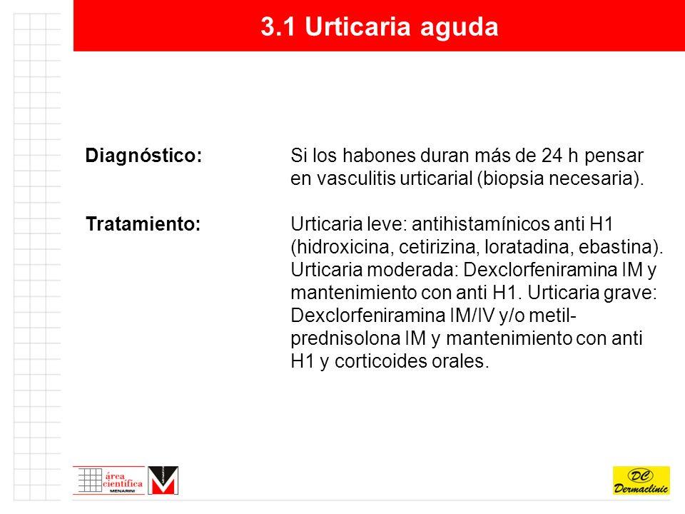 3.1 Urticaria aguda Diagnóstico: Si los habones duran más de 24 h pensar en vasculitis urticarial (biopsia necesaria).