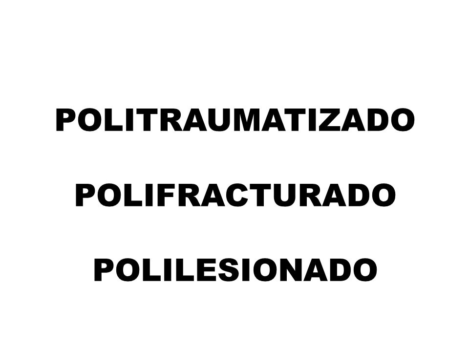 POLITRAUMATIZADO POLIFRACTURADO POLILESIONADO