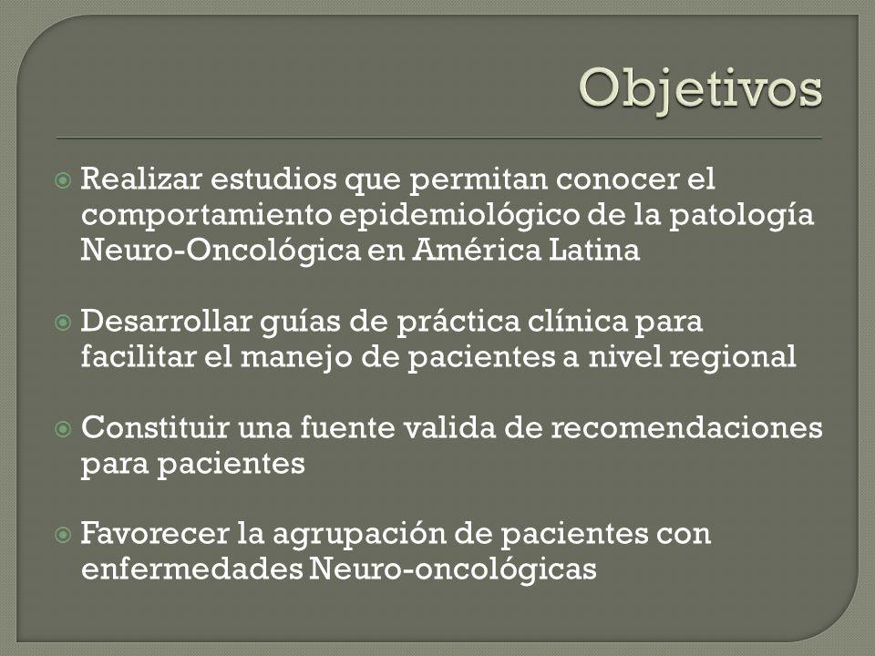 Objetivos Realizar estudios que permitan conocer el comportamiento epidemiológico de la patología Neuro-Oncológica en América Latina.