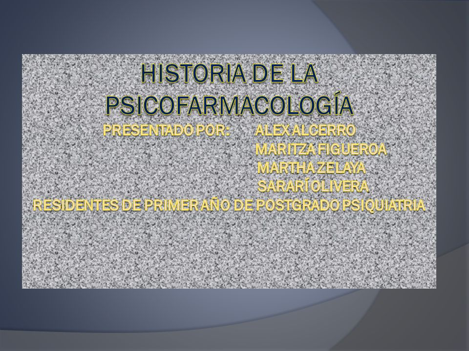 Historia de la psicofarmacología Presentado por: Alex alcerro Maritza Figueroa Martha Zelaya Sararí olivera Residentes de primer año de Postgrado Psiquiatria