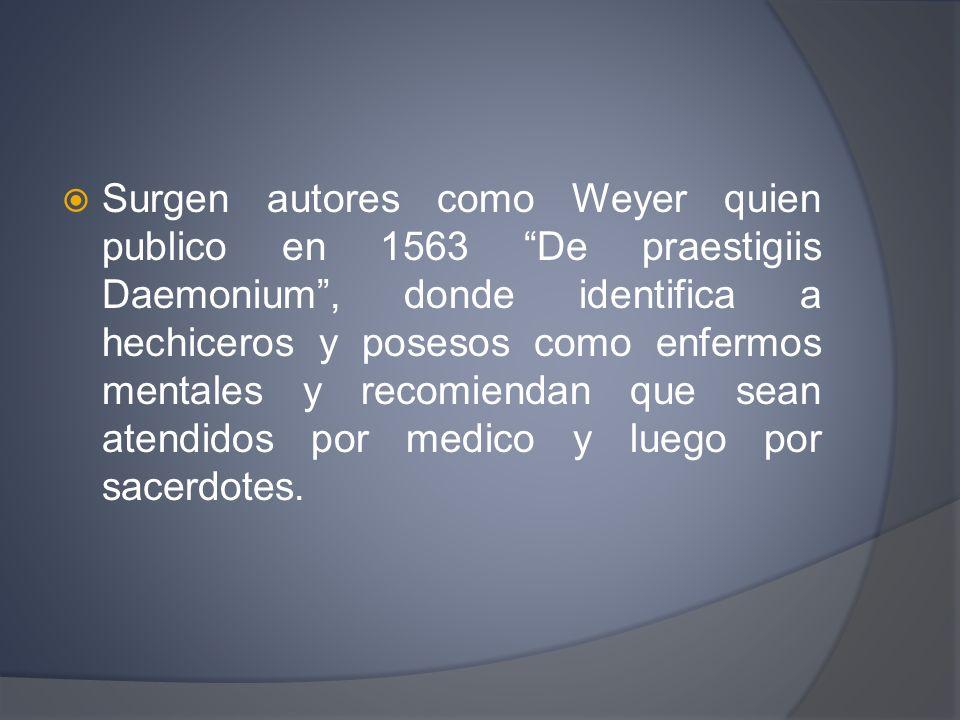 Surgen autores como Weyer quien publico en 1563 De praestigiis Daemonium , donde identifica a hechiceros y posesos como enfermos mentales y recomiendan que sean atendidos por medico y luego por sacerdotes.