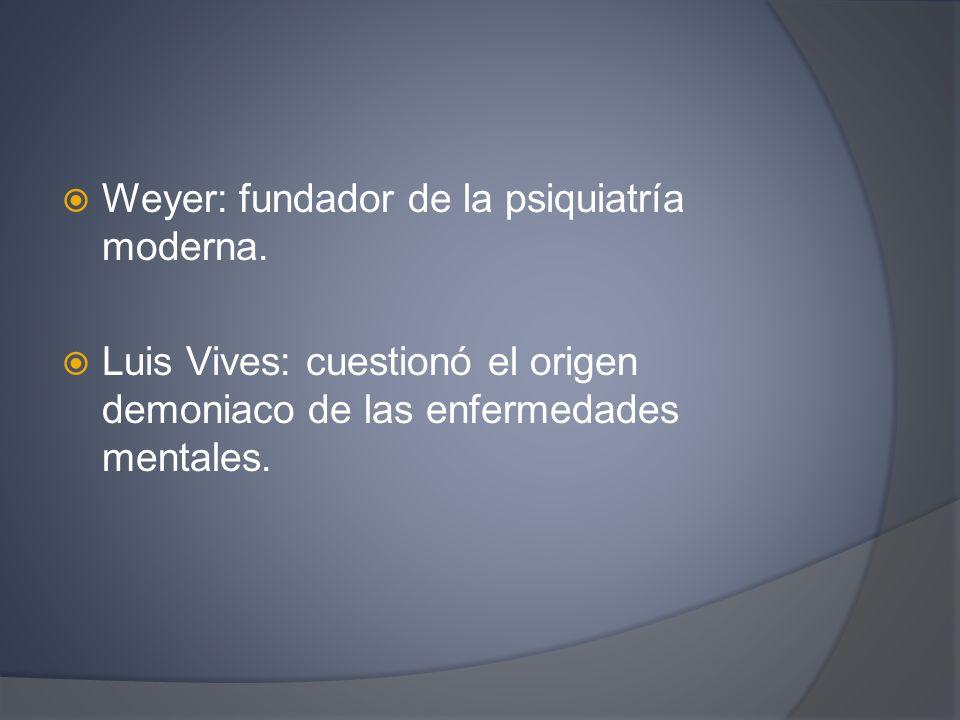 Weyer: fundador de la psiquiatría moderna.