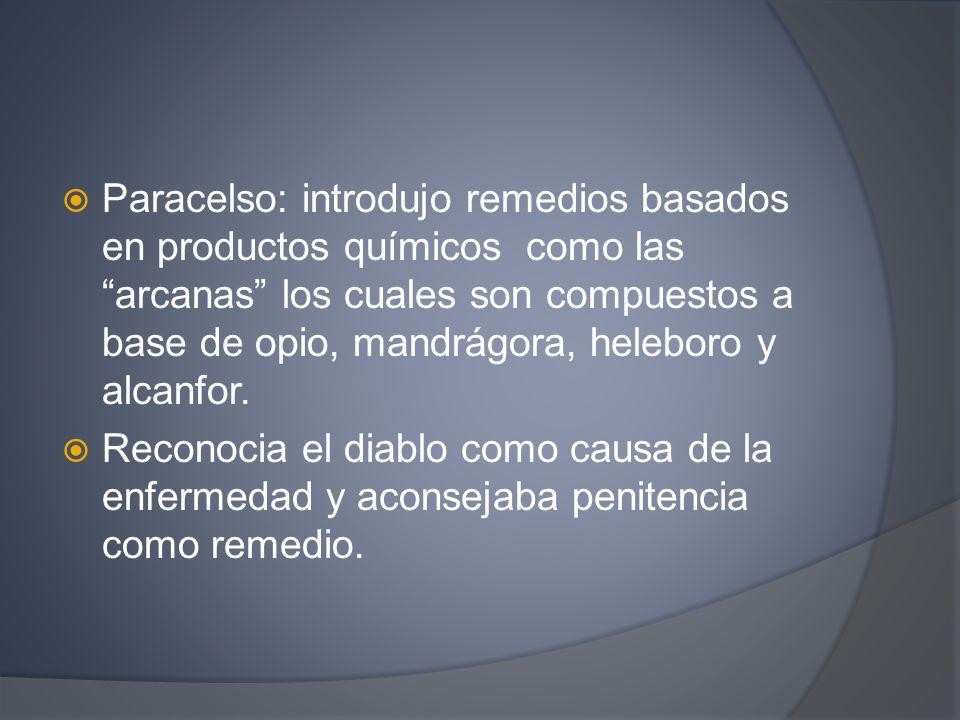 Paracelso: introdujo remedios basados en productos químicos como las arcanas los cuales son compuestos a base de opio, mandrágora, heleboro y alcanfor.