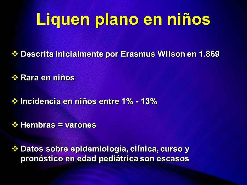 Liquen plano en niños Descrita inicialmente por Erasmus Wilson en 1.869. Rara en niños. Incidencia en niños entre 1% - 13%