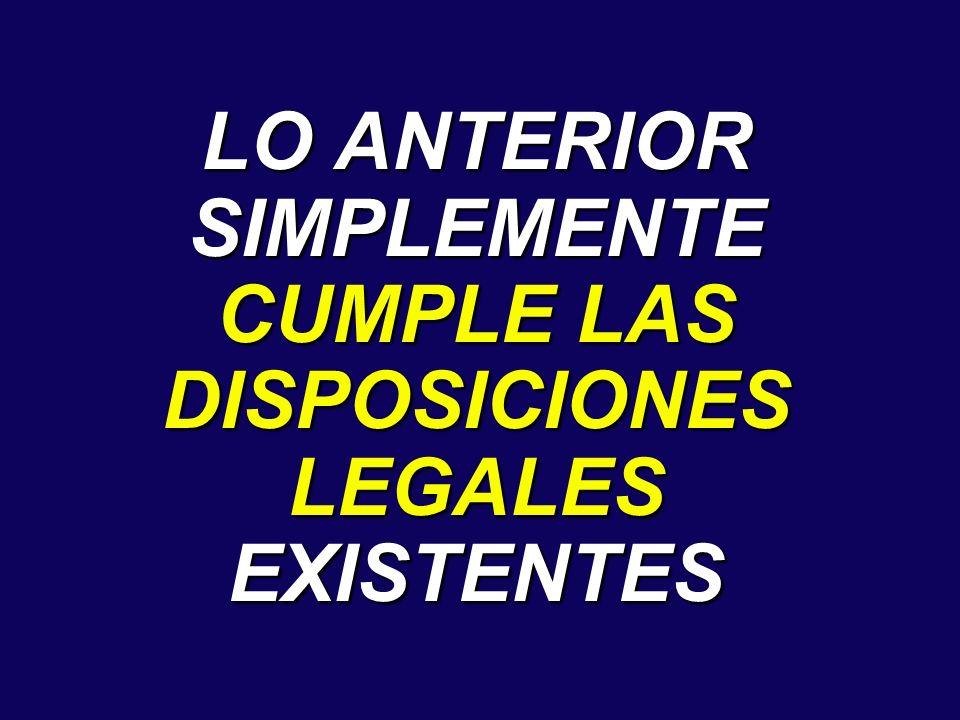 LO ANTERIOR SIMPLEMENTE CUMPLE LAS DISPOSICIONES LEGALES EXISTENTES