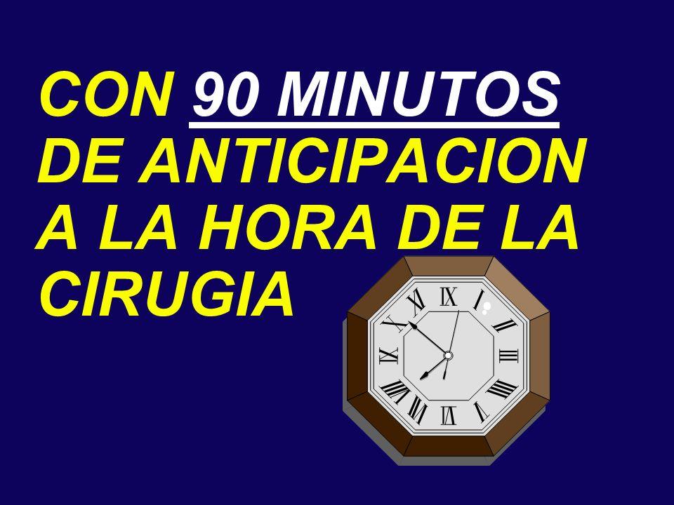CON 90 MINUTOS DE ANTICIPACION A LA HORA DE LA CIRUGIA